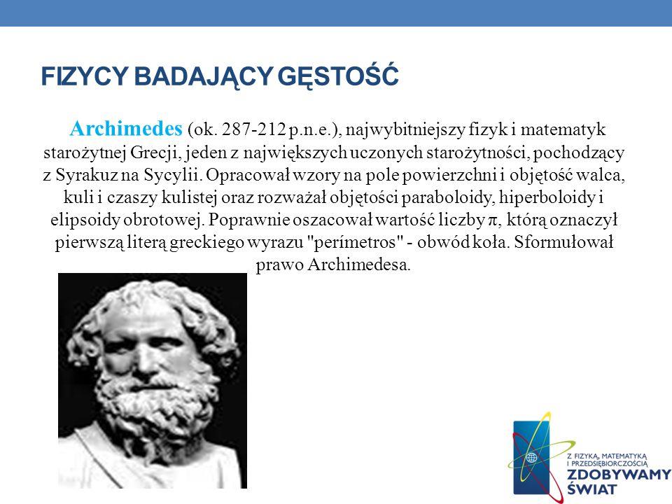 FIZYCY BADAJĄCY GĘSTOŚĆ Archimedes (ok. 287-212 p.n.e.), najwybitniejszy fizyk i matematyk starożytnej Grecji, jeden z największych uczonych starożytn