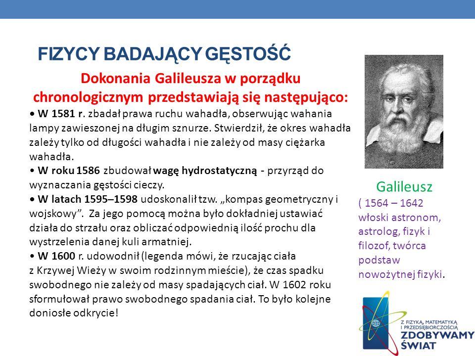 FIZYCY BADAJĄCY GĘSTOŚĆ Dokonania Galileusza w porządku chronologicznym przedstawiają się następująco: W 1581 r. zbadał prawa ruchu wahadła, obserwują