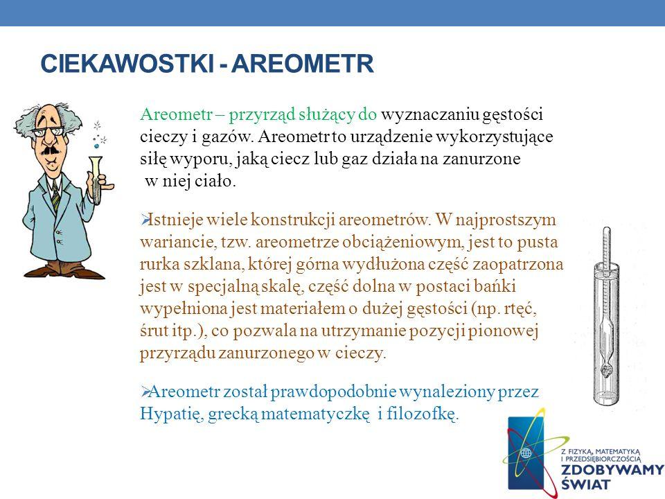 CIEKAWOSTKI - AREOMETR Areometr – przyrząd służący do wyznaczaniu gęstości cieczy i gazów. Areometr to urządzenie wykorzystujące siłę wyporu, jaką cie
