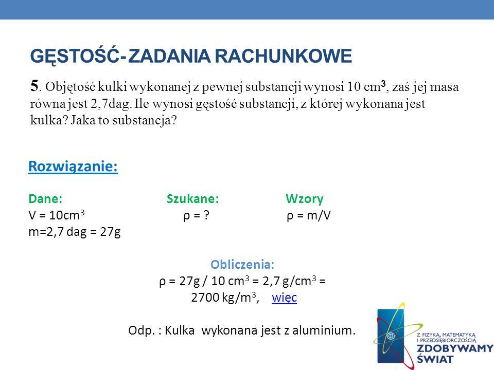 GĘSTOŚĆ- ZADANIA RACHUNKOWE 5. Objętość kulki wykonanej z pewnej substancji wynosi 10 cm 3, zaś jej masa równa jest 2,7dag. Ile wynosi gęstość substan