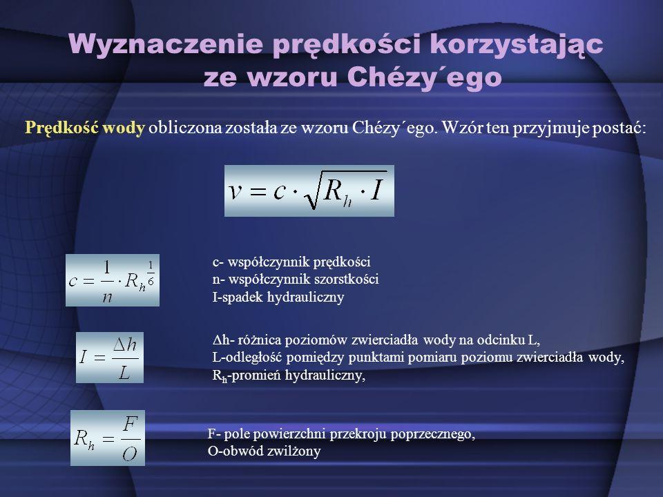 Wyznaczenie prędkości korzystając ze wzoru Chézy´ego Prędkość wody obliczona została ze wzoru Chézy´ego. Wzór ten przyjmuje postać: c- współczynnik pr