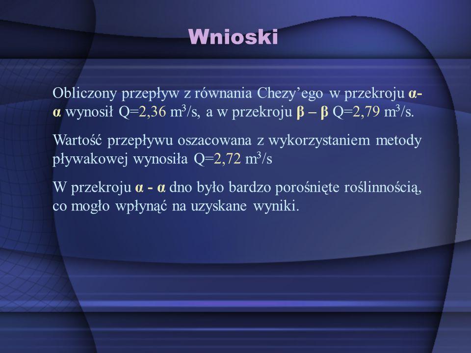 Wnioski Obliczony przepływ z równania Chezyego w przekroju α- α wynosił Q=2,36 m 3 /s, a w przekroju β – β Q=2,79 m 3 /s. Wartość przepływu oszacowana