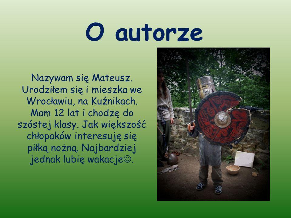 O autorze Nazywam się Mateusz.Urodziłem się i mieszka we Wrocławiu, na Kuźnikach.