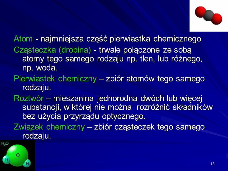 13 Atom - najmniejsza część pierwiastka chemicznego Cząsteczka (drobina) - trwale połączone ze sobą atomy tego samego rodzaju np. tlen, lub różnego, n