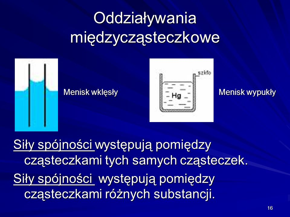 16 Oddziaływania międzycząsteczkowe Siły spójności występują pomiędzy cząsteczkami tych samych cząsteczek. Siły spójności występują pomiędzy cząsteczk