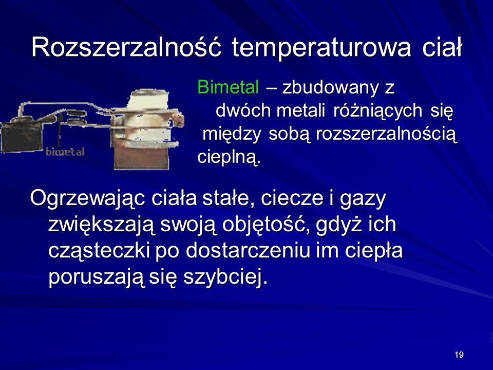 19 Rozszerzalność temperaturowa ciał Ogrzewając ciała stałe, ciecze i gazy zwiększają swoją objętość, gdyż ich cząsteczki po dostarczeniu im ciepła po
