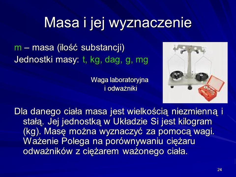 24 Masa i jej wyznaczenie m – masa (ilość substancji) Jednostki masy: t, kg, dag, g, mg Waga laboratoryjna i odważniki i odważniki Dla danego ciała ma