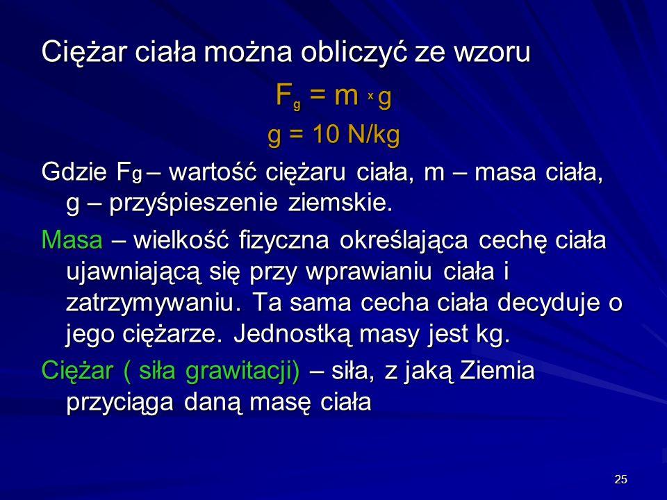 25 Ciężar ciała można obliczyć ze wzoru F g = m x g g = 10 N/kg Gdzie F g – wartość ciężaru ciała, m – masa ciała, g – przyśpieszenie ziemskie. Masa –