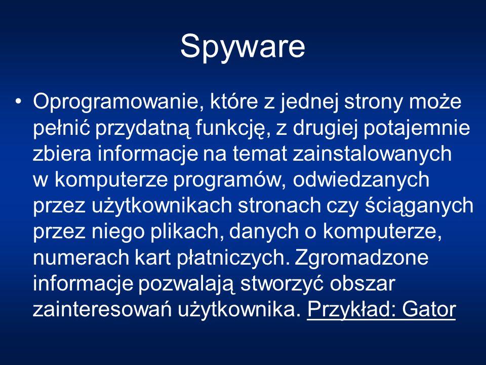 Spyware Oprogramowanie, które z jednej strony może pełnić przydatną funkcję, z drugiej potajemnie zbiera informacje na temat zainstalowanych w komputerze programów, odwiedzanych przez użytkownikach stronach czy ściąganych przez niego plikach, danych o komputerze, numerach kart płatniczych.