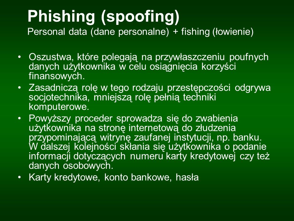 Phishing (spoofing) Personal data (dane personalne) + fishing (łowienie) Oszustwa, które polegają na przywłaszczeniu poufnych danych użytkownika w celu osiągnięcia korzyści finansowych.