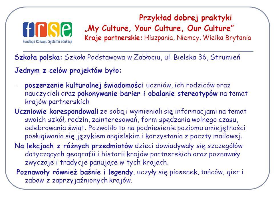 Przykład dobrej praktyki My Culture, Your Culture, Our Culture Kraje partnerskie: Hiszpania, Niemcy, Wielka Brytania Szkoła polska: Szkoła Podstawowa w Zabłociu, ul.