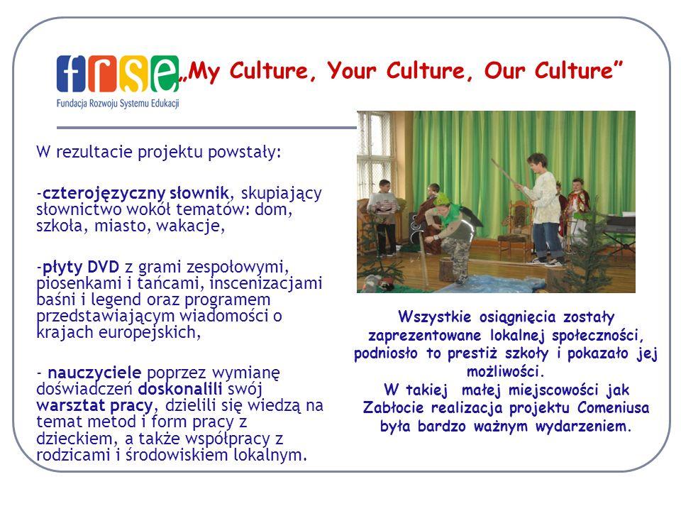 My Culture, Your Culture, Our Culture W rezultacie projektu powstały: -czterojęzyczny słownik, skupiający słownictwo wokół tematów: dom, szkoła, miasto, wakacje, -płyty DVD z grami zespołowymi, piosenkami i tańcami, inscenizacjami baśni i legend oraz programem przedstawiającym wiadomości o krajach europejskich, - nauczyciele poprzez wymianę doświadczeń doskonalili swój warsztat pracy, dzielili się wiedzą na temat metod i form pracy z dzieckiem, a także współpracy z rodzicami i środowiskiem lokalnym.