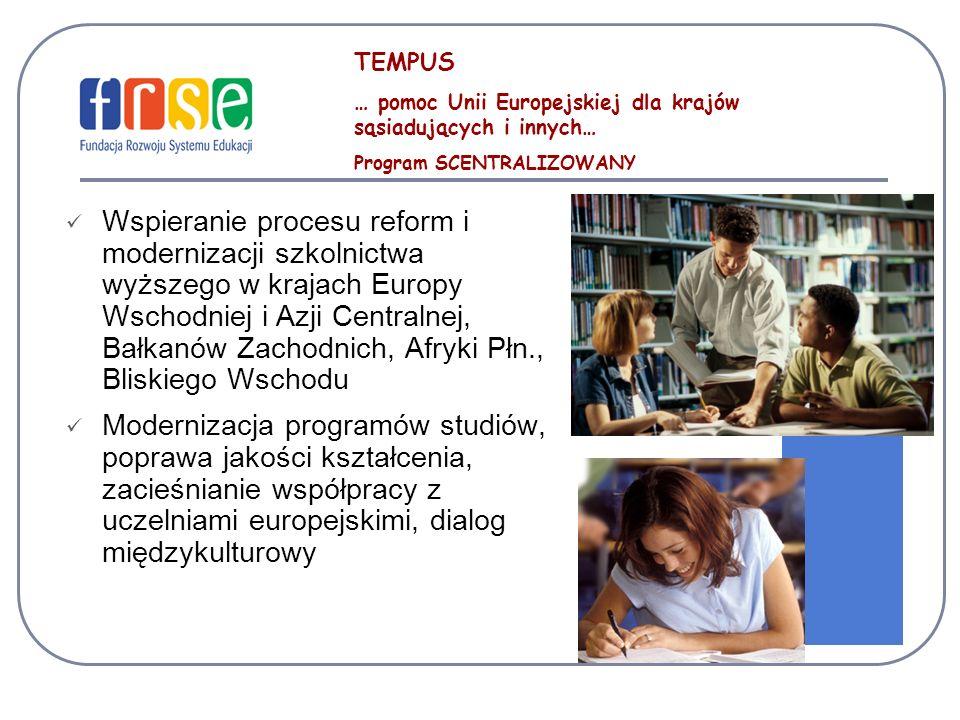 TEMPUS … pomoc Unii Europejskiej dla krajów sąsiadujących i innych… Program SCENTRALIZOWANY Wspieranie procesu reform i modernizacji szkolnictwa wyższego w krajach Europy Wschodniej i Azji Centralnej, Bałkanów Zachodnich, Afryki Płn., Bliskiego Wschodu Modernizacja programów studiów, poprawa jakości kształcenia, zacieśnianie współpracy z uczelniami europejskimi, dialog międzykulturowy