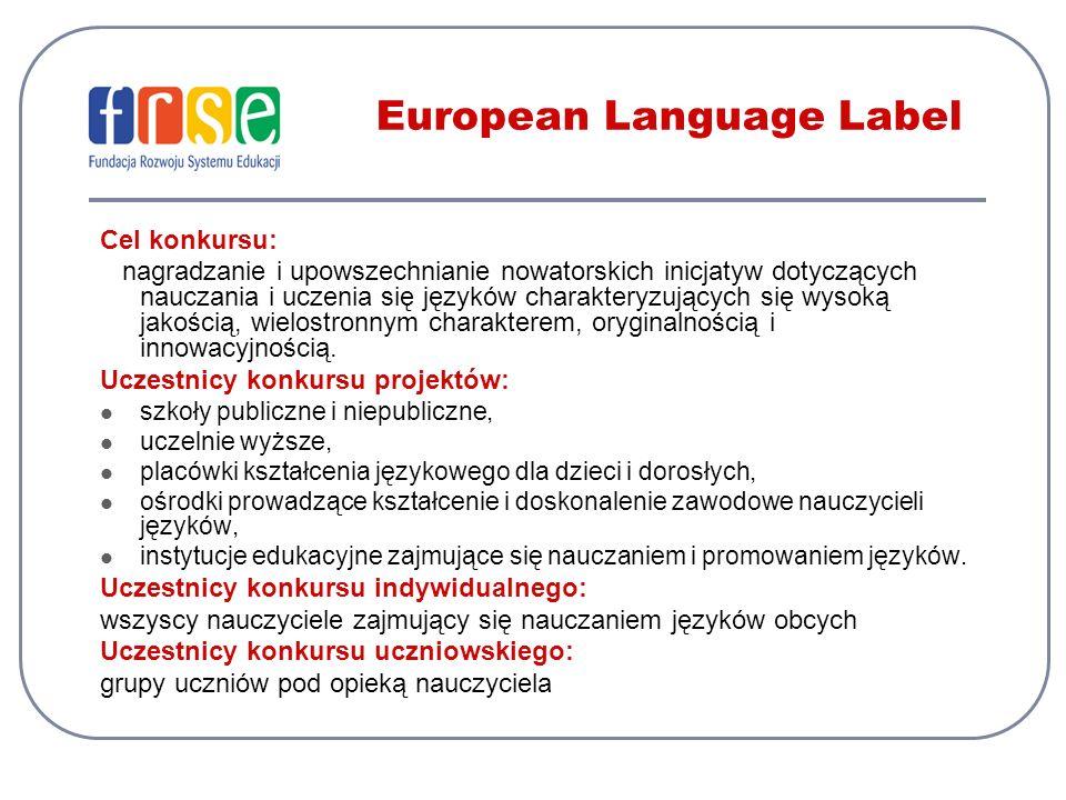 European Language Label Cel konkursu: nagradzanie i upowszechnianie nowatorskich inicjatyw dotyczących nauczania i uczenia się języków charakteryzujących się wysoką jakością, wielostronnym charakterem, oryginalnością i innowacyjnością.