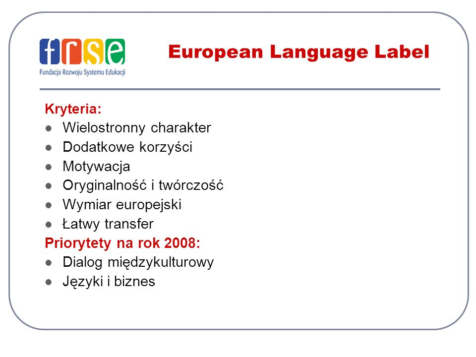 European Language Label Kryteria: Wielostronny charakter Dodatkowe korzyści Motywacja Oryginalność i twórczość Wymiar europejski Łatwy transfer Priory