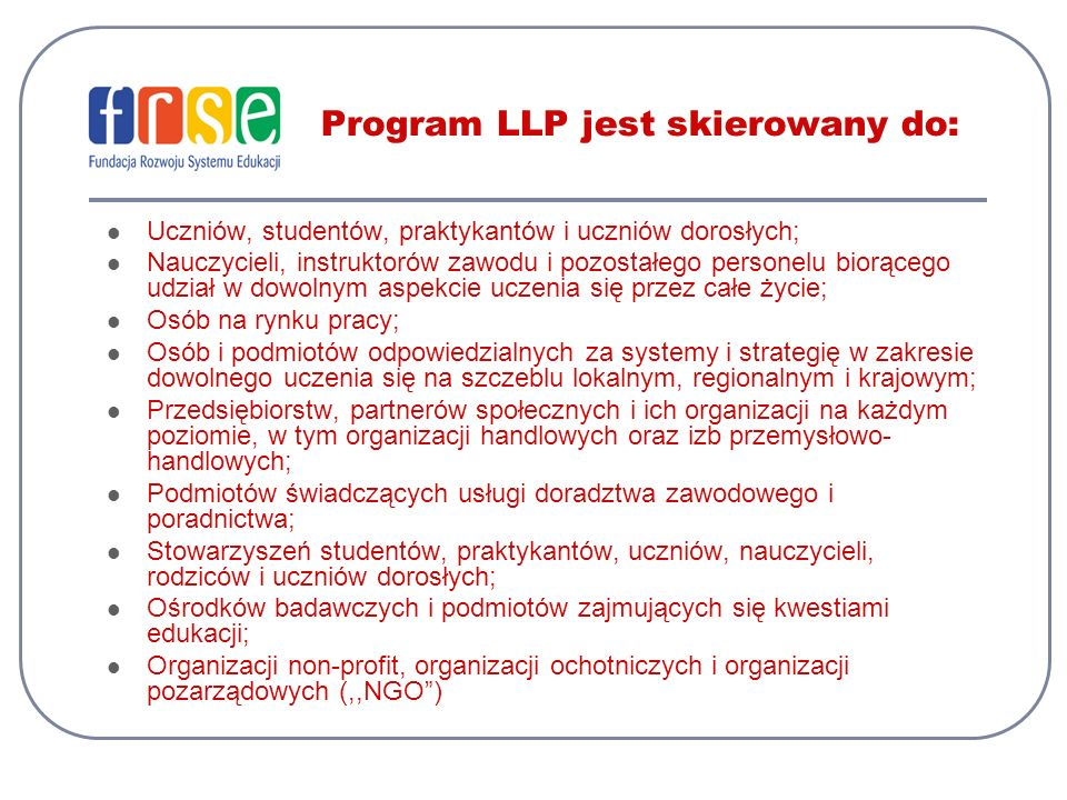 Program LLP jest skierowany do: Uczniów, studentów, praktykantów i uczniów dorosłych; Nauczycieli, instruktorów zawodu i pozostałego personelu biorącego udział w dowolnym aspekcie uczenia się przez całe życie; Osób na rynku pracy; Osób i podmiotów odpowiedzialnych za systemy i strategię w zakresie dowolnego uczenia się na szczeblu lokalnym, regionalnym i krajowym; Przedsiębiorstw, partnerów społecznych i ich organizacji na każdym poziomie, w tym organizacji handlowych oraz izb przemysłowo- handlowych; Podmiotów świadczących usługi doradztwa zawodowego i poradnictwa; Stowarzyszeń studentów, praktykantów, uczniów, nauczycieli, rodziców i uczniów dorosłych; Ośrodków badawczych i podmiotów zajmujących się kwestiami edukacji; Organizacji non-profit, organizacji ochotniczych i organizacji pozarządowych (,,NGO)