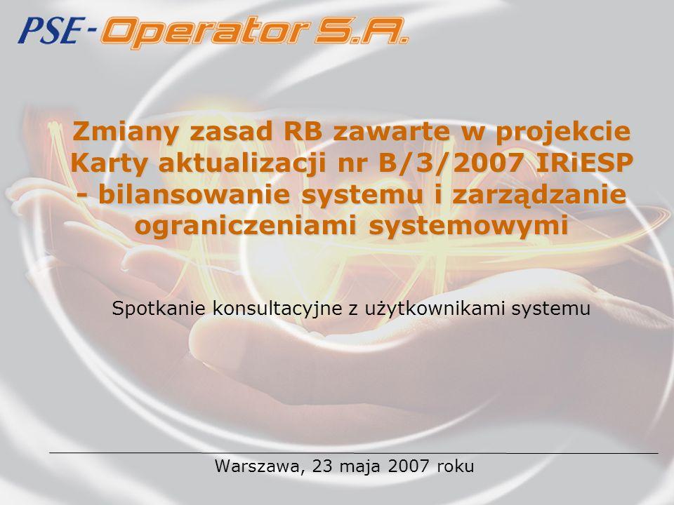 Zmiany zasad RB zawarte w projekcie Karty aktualizacji nr B/3/2007 IRiESP - bilansowanie systemu i zarządzanie ograniczeniami systemowymi Warszawa, 23 maja 2007 roku Spotkanie konsultacyjne z użytkownikami systemu