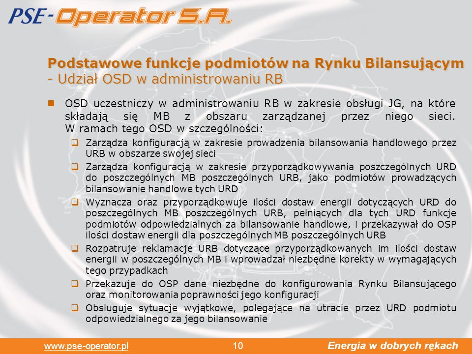 Energia w dobrych rękach www.pse-operator.pl 10 Podstawowe funkcje podmiotów na Rynku Bilansującym - Udział OSD w administrowaniu RB OSD uczestniczy w administrowaniu RB w zakresie obsługi JG, na które składają się MB z obszaru zarządzanej przez niego sieci.