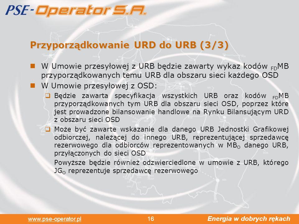 Energia w dobrych rękach www.pse-operator.pl 16 Przyporządkowanie URD do URB (3/3) W Umowie przesyłowej z URB będzie zawarty wykaz kodów FD MB przyporządkowanych temu URB dla obszaru sieci każdego OSD W Umowie przesyłowej z OSD: Będzie zawarta specyfikacja wszystkich URB oraz kodów FD MB przyporządkowanych tym URB dla obszaru sieci OSD, poprzez które jest prowadzone bilansowanie handlowe na Rynku Bilansującym URD z obszaru sieci OSD Może być zawarte wskazanie dla danego URB Jednostki Grafikowej odbiorczej, należącej do innego URB, reprezentującej sprzedawcę rezerwowego dla odbiorców reprezentowanych w MB O danego URB, przyłączonych do sieci OSD Powyższe będzie również odzwierciedlone w umowie z URB, którego JG O reprezentuje sprzedawcę rezerwowego
