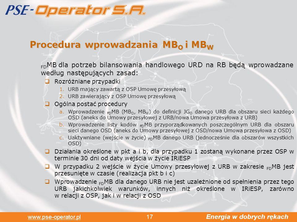 Energia w dobrych rękach www.pse-operator.pl 17 Procedura wprowadzania MB O i MB W FD MB dla potrzeb bilansowania handlowego URD na RB będą wprowadzane według następujących zasad: Rozróżniane przypadki 1.URB mający zawartą z OSP Umowę przesyłową 2.URB zawierający z OSP Umowę przesyłową Ogólna postać procedury a.Wprowadzenie FD MB (MB O, MB W ) do definicji JG O danego URB dla obszaru sieci każdego OSD (aneks do Umowy przesyłowej z URB/nowa Umowa przesyłowa z URB) b.Wprowadzenie listy kodów FD MB przyporządkowanych poszczególnym URB dla obszaru sieci danego OSD (aneks do Umowy przesyłowej z OSD/nowa Umowa przesyłowa z OSD) c.Uaktywniane (wejście w życie) FD MB danego URB (jednocześnie dla obszarów wszystkich OSD) Działania określone w pkt a i b, dla przypadku 1 zostaną wykonane przez OSP w terminie 30 dni od daty wejścia w życie IRiESP W przypadku 2 wejście w życie Umowy przesyłowej z URB w zakresie FD MB jest przesunięte w czasie (realizacja pkt b i c) Wprowadzenie FD MB dla danego URB nie jest uzależnione od spełnienia przez tego URB jakichkolwiek warunków, innych niż określone w IRiESP, zarówno w relacji z OSP, jak i w relacji z OSD