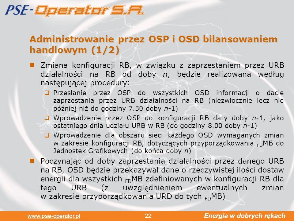 Energia w dobrych rękach www.pse-operator.pl 22 Administrowanie przez OSP i OSD bilansowaniem handlowym (1/2) Zmiana konfiguracji RB, w związku z zaprzestaniem przez URB działalności na RB od doby n, będzie realizowana według następującej procedury: Przesłanie przez OSP do wszystkich OSD informacji o dacie zaprzestania przez URB działalności na RB (niezwłocznie lecz nie później niż do godziny 7.30 doby n-1) Wprowadzenie przez OSP do konfiguracji RB daty doby n-1, jako ostatniego dnia udziału URB w RB (do godziny 8.00 doby n-1) Wprowadzenie dla obszaru sieci każdego OSD wymaganych zmian w zakresie konfiguracji RB, dotyczących przyporządkowania FD MB do Jednostek Grafikowych (do końca doby n) Poczynając od doby zaprzestania działalności przez danego URB na RB, OSD będzie przekazywał dane o rzeczywistej ilości dostaw energii dla wszystkich FD MB zdefiniowanych w konfiguracji RB dla tego URB (z uwzględnieniem ewentualnych zmian w zakresie przyporządkowania URD do tych FD MB)