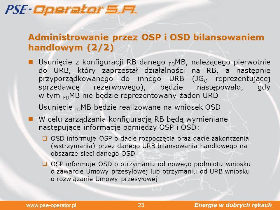 Energia w dobrych rękach www.pse-operator.pl 23 Administrowanie przez OSP i OSD bilansowaniem handlowym (2/2) Usunięcie z konfiguracji RB danego FD MB, należącego pierwotnie do URB, który zaprzestał działalności na RB, a następnie przyporządkowanego do innego URB (JG O reprezentującej sprzedawcę rezerwowego), będzie następowało, gdy w tym FD MB nie będzie reprezentowany żaden URD Usunięcie FD MB będzie realizowane na wniosek OSD W celu zarządzania konfiguracją RB będą wymieniane następujące informacje pomiędzy OSP i OSD: OSD informuje OSP o dacie rozpoczęcia oraz dacie zakończenia (wstrzymania) przez danego URB bilansowania handlowego na obszarze sieci danego OSD OSP informuje OSD o otrzymaniu od nowego podmiotu wniosku o zawarcie Umowy przesyłowej lub otrzymaniu od URB wniosku o rozwiązanie Umowy przesyłowej