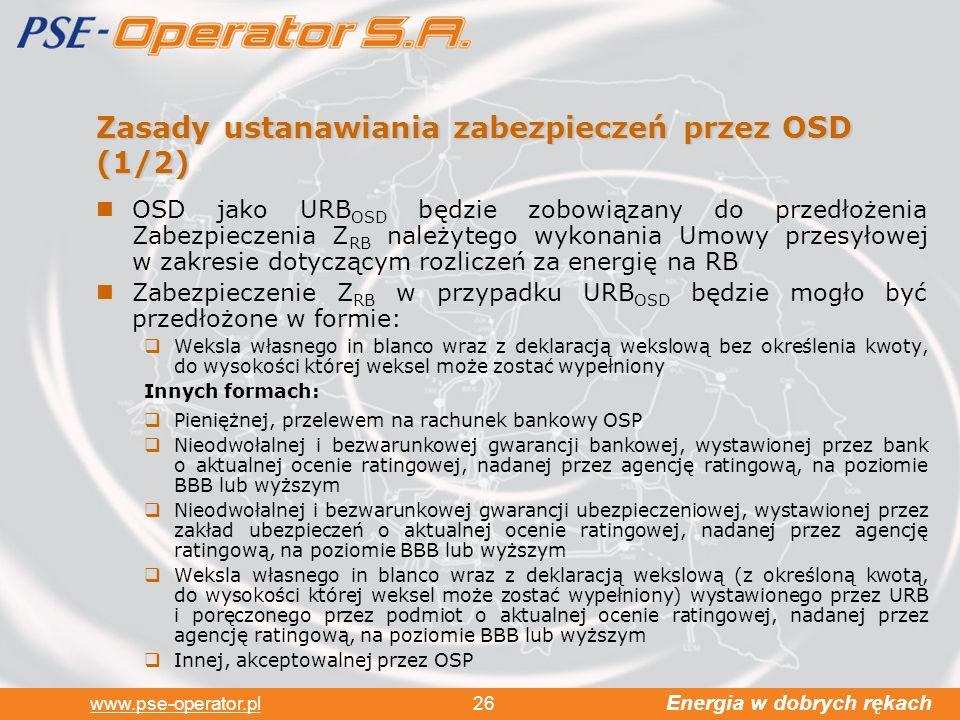 Energia w dobrych rękach www.pse-operator.pl 26 Zasady ustanawiania zabezpieczeń przez OSD (1/2) OSD jako URB OSD będzie zobowiązany do przedłożenia Zabezpieczenia Z RB należytego wykonania Umowy przesyłowej w zakresie dotyczącym rozliczeń za energię na RB Zabezpieczenie Z RB w przypadku URB OSD będzie mogło być przedłożone w formie: Weksla własnego in blanco wraz z deklaracją wekslową bez określenia kwoty, do wysokości której weksel może zostać wypełniony Innych formach: Pieniężnej, przelewem na rachunek bankowy OSP Nieodwołalnej i bezwarunkowej gwarancji bankowej, wystawionej przez bank o aktualnej ocenie ratingowej, nadanej przez agencję ratingową, na poziomie BBB lub wyższym Nieodwołalnej i bezwarunkowej gwarancji ubezpieczeniowej, wystawionej przez zakład ubezpieczeń o aktualnej ocenie ratingowej, nadanej przez agencję ratingową, na poziomie BBB lub wyższym Weksla własnego in blanco wraz z deklaracją wekslową (z określoną kwotą, do wysokości której weksel może zostać wypełniony) wystawionego przez URB i poręczonego przez podmiot o aktualnej ocenie ratingowej, nadanej przez agencję ratingową, na poziomie BBB lub wyższym Innej, akceptowalnej przez OSP