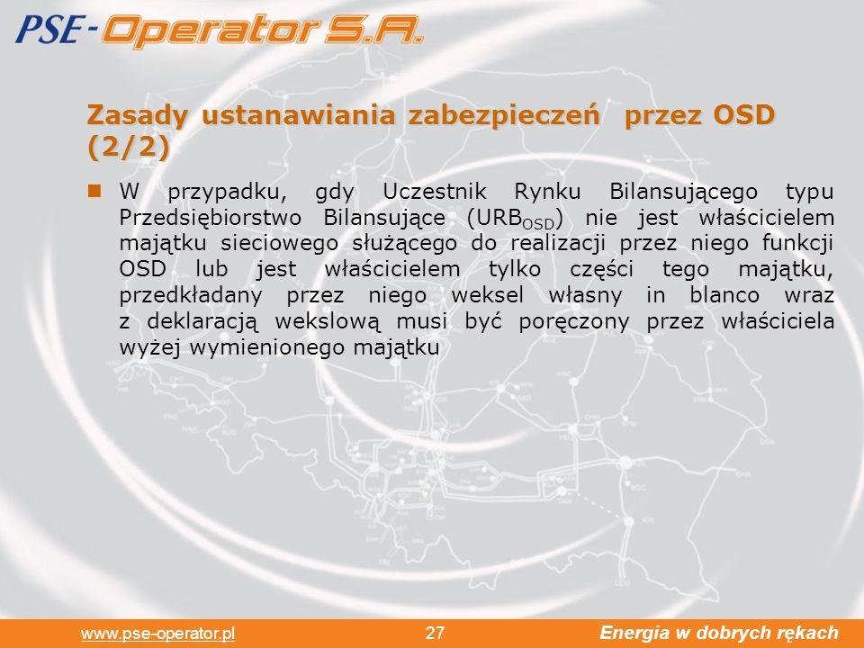 Energia w dobrych rękach www.pse-operator.pl 27 Zasady ustanawiania zabezpieczeń przez OSD (2/2) W przypadku, gdy Uczestnik Rynku Bilansującego typu Przedsiębiorstwo Bilansujące (URB OSD ) nie jest właścicielem majątku sieciowego służącego do realizacji przez niego funkcji OSD lub jest właścicielem tylko części tego majątku, przedkładany przez niego weksel własny in blanco wraz z deklaracją wekslową musi być poręczony przez właściciela wyżej wymienionego majątku