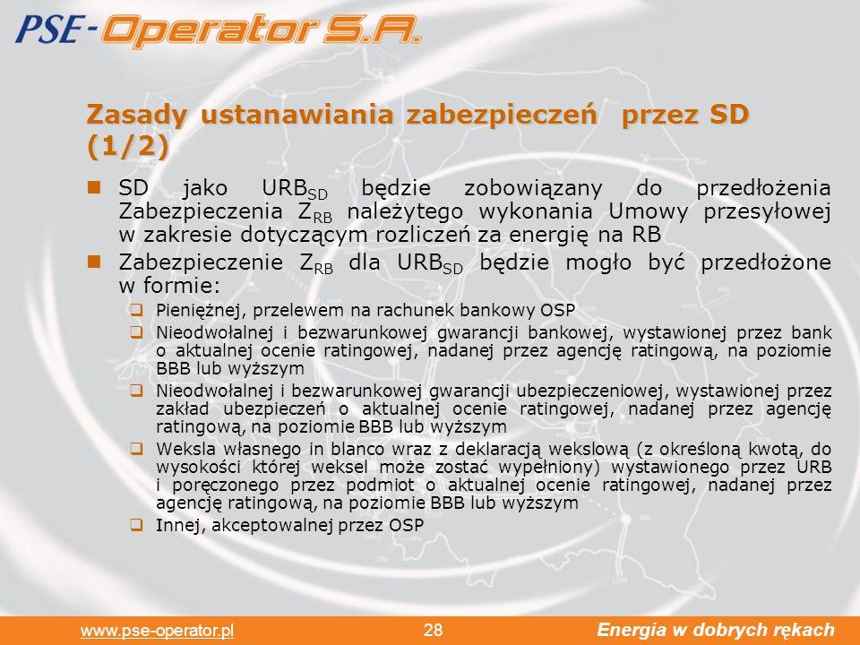 Energia w dobrych rękach www.pse-operator.pl 28 Zasady ustanawiania zabezpieczeń przez SD (1/2) SD jako URB SD będzie zobowiązany do przedłożenia Zabezpieczenia Z RB należytego wykonania Umowy przesyłowej w zakresie dotyczącym rozliczeń za energię na RB Zabezpieczenie Z RB dla URB SD będzie mogło być przedłożone w formie: Pieniężnej, przelewem na rachunek bankowy OSP Nieodwołalnej i bezwarunkowej gwarancji bankowej, wystawionej przez bank o aktualnej ocenie ratingowej, nadanej przez agencję ratingową, na poziomie BBB lub wyższym Nieodwołalnej i bezwarunkowej gwarancji ubezpieczeniowej, wystawionej przez zakład ubezpieczeń o aktualnej ocenie ratingowej, nadanej przez agencję ratingową, na poziomie BBB lub wyższym Weksla własnego in blanco wraz z deklaracją wekslową (z określoną kwotą, do wysokości której weksel może zostać wypełniony) wystawionego przez URB i poręczonego przez podmiot o aktualnej ocenie ratingowej, nadanej przez agencję ratingową, na poziomie BBB lub wyższym Innej, akceptowalnej przez OSP