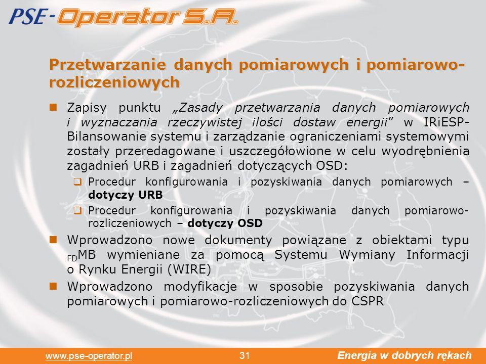 Energia w dobrych rękach www.pse-operator.pl 31 Przetwarzanie danych pomiarowych i pomiarowo- rozliczeniowych Zapisy punktu Zasady przetwarzania danych pomiarowych i wyznaczania rzeczywistej ilości dostaw energii w IRiESP- Bilansowanie systemu i zarządzanie ograniczeniami systemowymi zostały przeredagowane i uszczegółowione w celu wyodrębnienia zagadnień URB i zagadnień dotyczących OSD: Procedur konfigurowania i pozyskiwania danych pomiarowych – dotyczy URB Procedur konfigurowania i pozyskiwania danych pomiarowo- rozliczeniowych – dotyczy OSD Wprowadzono nowe dokumenty powiązane z obiektami typu FD MB wymieniane za pomocą Systemu Wymiany Informacji o Rynku Energii (WIRE) Wprowadzono modyfikacje w sposobie pozyskiwania danych pomiarowych i pomiarowo-rozliczeniowych do CSPR