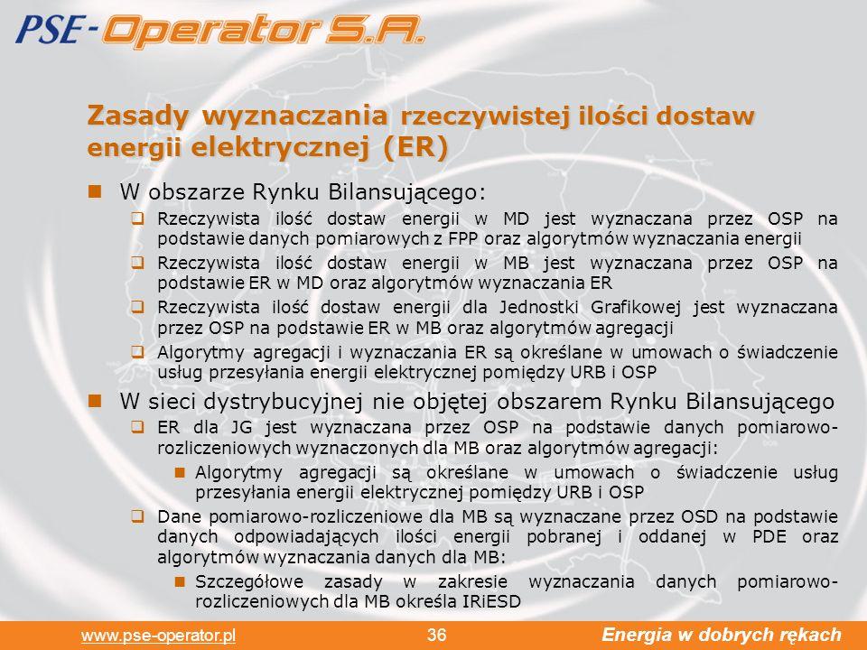 Energia w dobrych rękach www.pse-operator.pl 36 Zasady wyznaczania rzeczywistej ilości dostaw energii elektrycznej (ER) W obszarze Rynku Bilansującego: Rzeczywista ilość dostaw energii w MD jest wyznaczana przez OSP na podstawie danych pomiarowych z FPP oraz algorytmów wyznaczania energii Rzeczywista ilość dostaw energii w MB jest wyznaczana przez OSP na podstawie ER w MD oraz algorytmów wyznaczania ER Rzeczywista ilość dostaw energii dla Jednostki Grafikowej jest wyznaczana przez OSP na podstawie ER w MB oraz algorytmów agregacji Algorytmy agregacji i wyznaczania ER są określane w umowach o świadczenie usług przesyłania energii elektrycznej pomiędzy URB i OSP W sieci dystrybucyjnej nie objętej obszarem Rynku Bilansującego ER dla JG jest wyznaczana przez OSP na podstawie danych pomiarowo- rozliczeniowych wyznaczonych dla MB oraz algorytmów agregacji: Algorytmy agregacji są określane w umowach o świadczenie usług przesyłania energii elektrycznej pomiędzy URB i OSP Dane pomiarowo-rozliczeniowe dla MB są wyznaczane przez OSD na podstawie danych odpowiadających ilości energii pobranej i oddanej w PDE oraz algorytmów wyznaczania danych dla MB: Szczegółowe zasady w zakresie wyznaczania danych pomiarowo- rozliczeniowych dla MB określa IRiESD