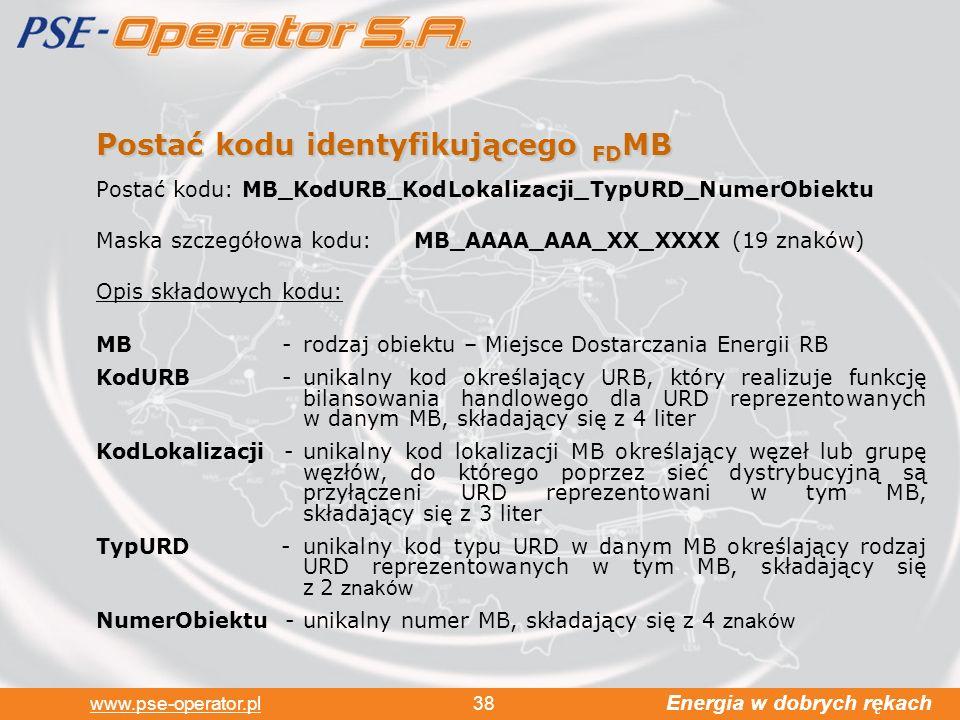 Energia w dobrych rękach www.pse-operator.pl 38 Postać kodu identyfikującego FD MB Postać kodu: MB_KodURB_KodLokalizacji_TypURD_NumerObiektu Maska szczegółowa kodu: MB_AAAA_AAA_XX_XXXX (19 znaków) Opis składowych kodu: MB -rodzaj obiektu – Miejsce Dostarczania Energii RB KodURB -unikalny kod określający URB, który realizuje funkcję bilansowania handlowego dla URD reprezentowanych w danym MB, składający się z 4 liter KodLokalizacji -unikalny kod lokalizacji MB określający węzeł lub grupę węzłów, do którego poprzez sieć dystrybucyjną są przyłączeni URD reprezentowani w tym MB, składający się z 3 liter TypURD -unikalny kod typu URD w danym MB określający rodzaj URD reprezentowanych w tym MB, składający się z 2 znaków NumerObiektu -unikalny numer MB, składający się z 4 znaków