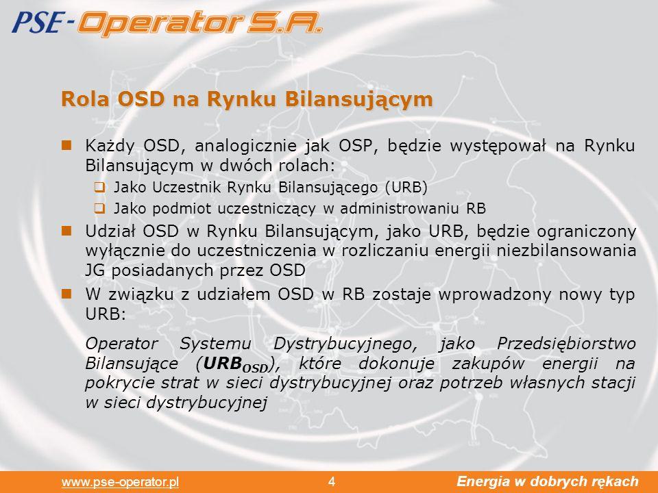 Energia w dobrych rękach www.pse-operator.pl 4 Rola OSD na Rynku Bilansującym Każdy OSD, analogicznie jak OSP, będzie występował na Rynku Bilansującym w dwóch rolach: Jako Uczestnik Rynku Bilansującego (URB) Jako podmiot uczestniczący w administrowaniu RB Udział OSD w Rynku Bilansującym, jako URB, będzie ograniczony wyłącznie do uczestniczenia w rozliczaniu energii niezbilansowania JG posiadanych przez OSD W związku z udziałem OSD w RB zostaje wprowadzony nowy typ URB: Operator Systemu Dystrybucyjnego, jako Przedsiębiorstwo Bilansujące (URB OSD ), które dokonuje zakupów energii na pokrycie strat w sieci dystrybucyjnej oraz potrzeb własnych stacji w sieci dystrybucyjnej