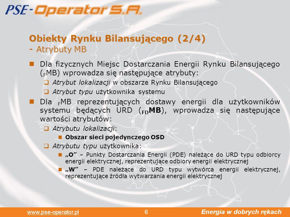 Energia w dobrych rękach www.pse-operator.pl 6 Obiekty Rynku Bilansującego (2/4) - Atrybuty MB Dla fizycznych Miejsc Dostarczania Energii Rynku Bilansującego ( F MB) wprowadza się następujące atrybuty: Atrybut lokalizacji w obszarze Rynku Bilansującego Atrybut typu użytkownika systemu Dla F MB reprezentujących dostawy energii dla użytkowników systemu będących URD ( FD MB), wprowadza się następujące wartości atrybutów: Atrybutu lokalizacji: Obszar sieci pojedynczego OSD Atrybutu typu użytkownika: O – Punkty Dostarczania Energii (PDE) należące do URD typu odbiorcy energii elektrycznej, reprezentujące odbiory energii elektrycznej W – PDE należące do URD typu wytwórca energii elektrycznej, reprezentujące źródła wytwarzania energii elektrycznej
