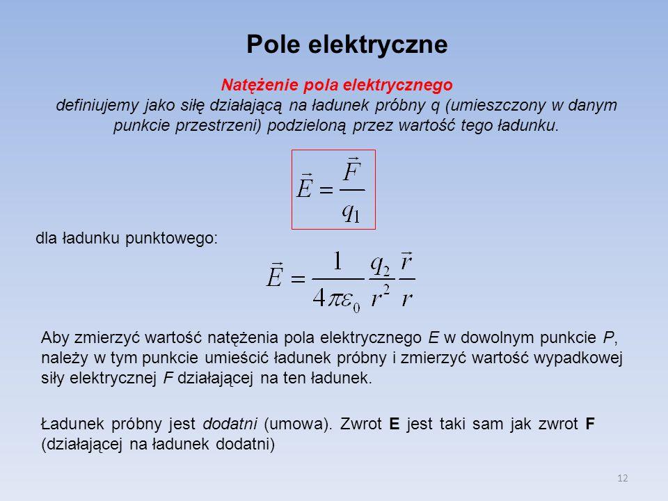 12 Pole elektryczne Natężenie pola elektrycznego definiujemy jako siłę działającą na ładunek próbny q (umieszczony w danym punkcie przestrzeni) podzie