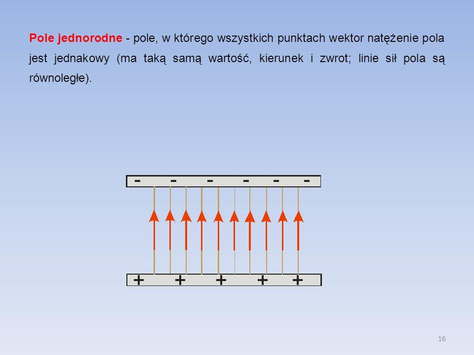 16 Pole jednorodne - pole, w którego wszystkich punktach wektor natężenie pola jest jednakowy (ma taką samą wartość, kierunek i zwrot; linie sił pola