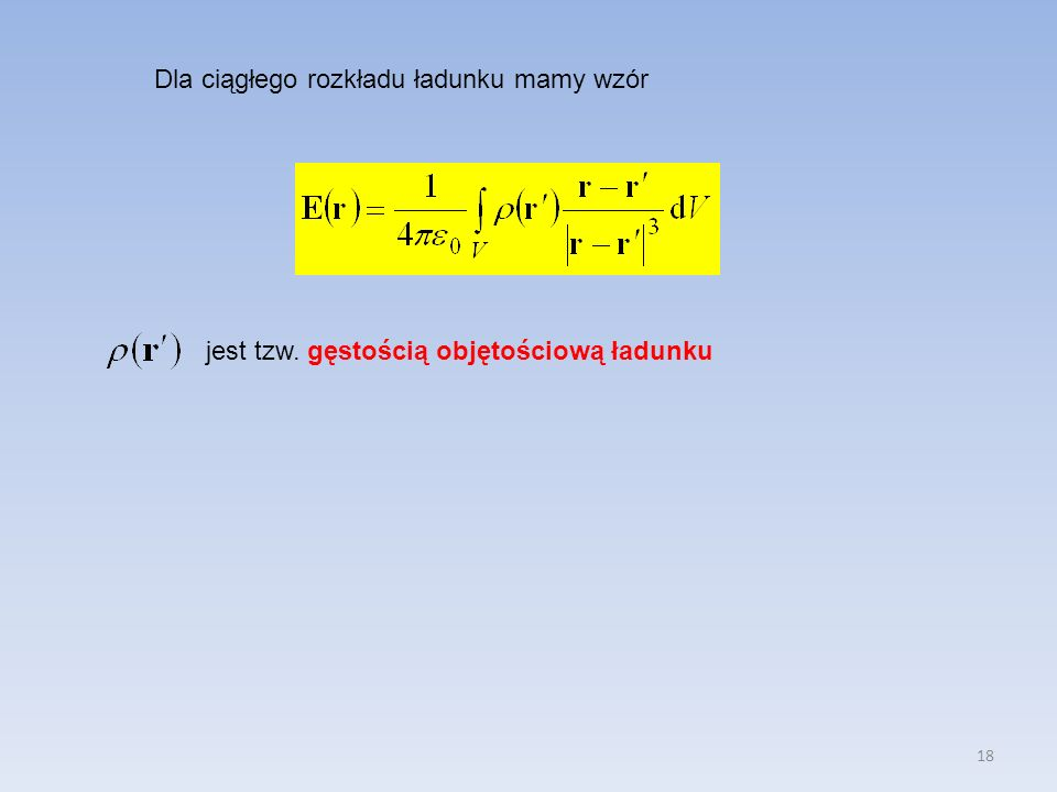 18 Dla ciągłego rozkładu ładunku mamy wzór jest tzw. gęstością objętościową ładunku