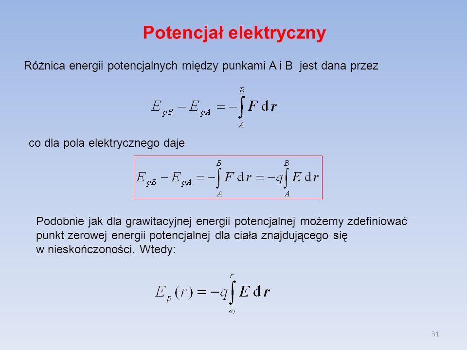 31 Potencjał elektryczny Różnica energii potencjalnych między punkami A i B jest dana przez Podobnie jak dla grawitacyjnej energii potencjalnej możemy