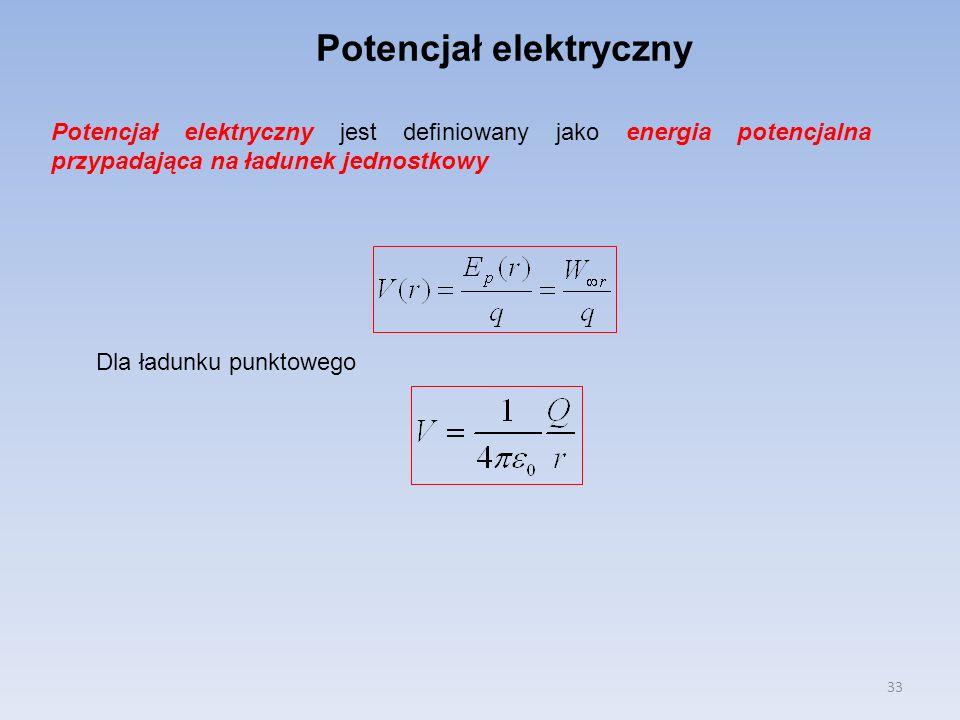 33 Potencjał elektryczny jest definiowany jako energia potencjalna przypadająca na ładunek jednostkowy Potencjał elektryczny Dla ładunku punktowego