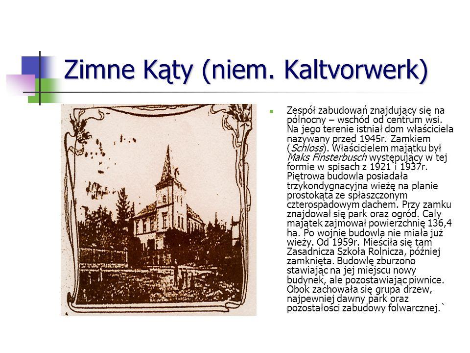 Zimne Kąty (niem.Kaltvorwerk) Zespół zabudowań znajdujący się na północny – wschód od centrum wsi.