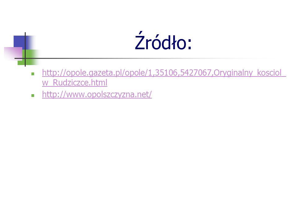 Źródło: http://opole.gazeta.pl/opole/1,35106,5427067,Oryginalny_kosciol_ w_Rudziczce.html http://opole.gazeta.pl/opole/1,35106,5427067,Oryginalny_kosciol_ w_Rudziczce.html http://www.opolszczyzna.net/