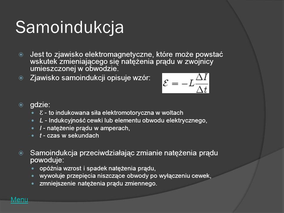 Samoindukcja Jest to zjawisko elektromagnetyczne, które może powstać wskutek zmieniającego się natężenia prądu w zwojnicy umieszczonej w obwodzie. Zja