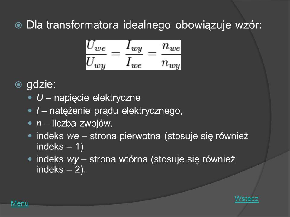 Dla transformatora idealnego obowiązuje wzór: gdzie: U – napięcie elektryczne I – natężenie prądu elektrycznego, n – liczba zwojów, indeks we – strona