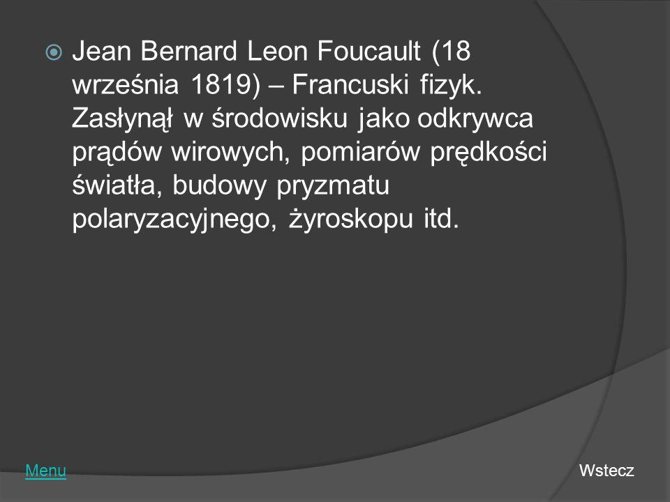 Jean Bernard Leon Foucault (18 września 1819) – Francuski fizyk. Zasłynął w środowisku jako odkrywca prądów wirowych, pomiarów prędkości światła, budo