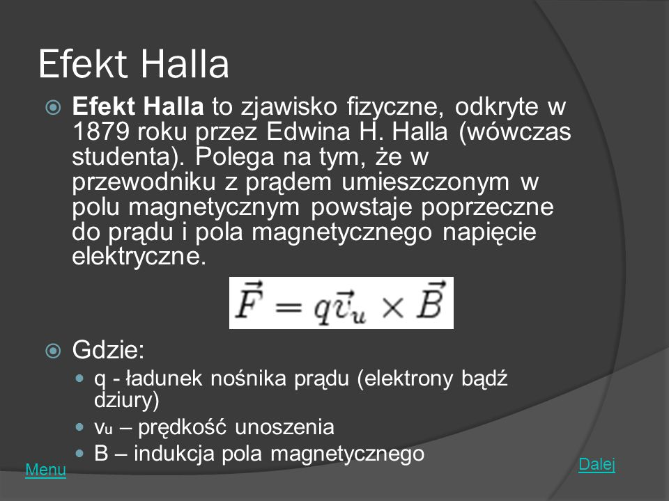 Efekt Halla Efekt Halla to zjawisko fizyczne, odkryte w 1879 roku przez Edwina H. Halla (wówczas studenta). Polega na tym, że w przewodniku z prądem u