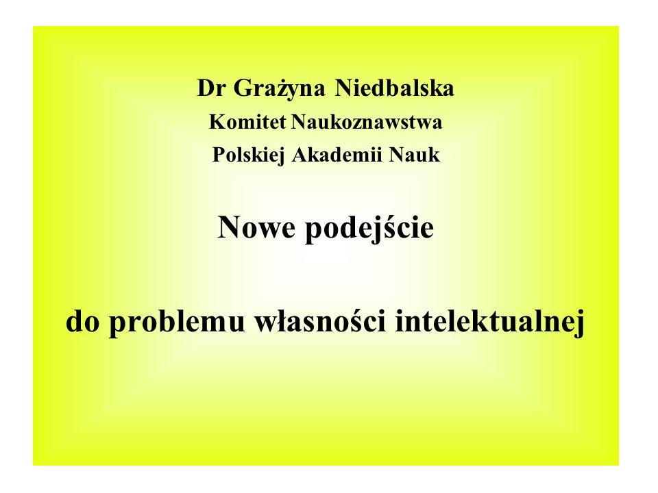 Dr Grażyna Niedbalska Komitet Naukoznawstwa Polskiej Akademii Nauk Nowe podejście do problemu własności intelektualnej