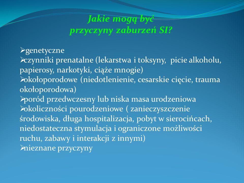 Jakie mogą być przyczyny zaburzeń SI? genetyczne czynniki prenatalne (lekarstwa i toksyny, picie alkoholu, papierosy, narkotyki, ciąże mnogie) okołopo