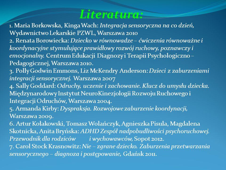 Literatura: 1. Maria Borkowska, Kinga Wach: Integracja sensoryczna na co dzień, Wydawnictwo Lekarskie PZWL, Warszawa 2010 2. Renata Borowiecka: Dzieck
