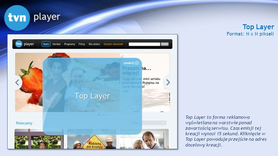 Top Layer Format: N x N pikseli Top Layer to forma reklamowa wyświetlana na warstwie ponad zawartością serwisu. Czas emisji tej kreacji wynosi 15 seku