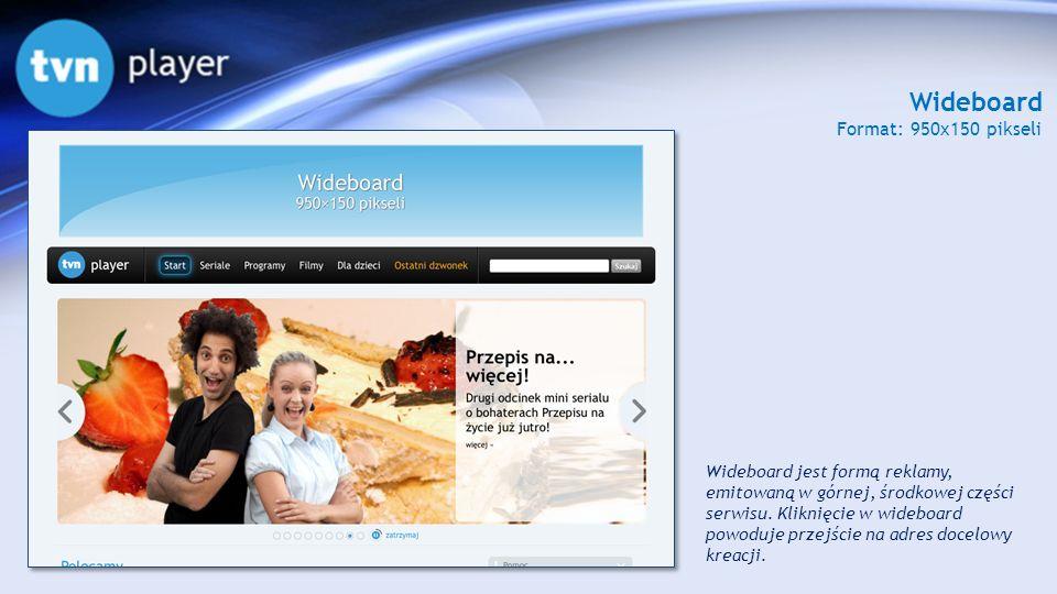 Wideboard Format: 950x150 pikseli Wideboard jest formą reklamy, emitowaną w górnej, środkowej części serwisu. Kliknięcie w wideboard powoduje przejści